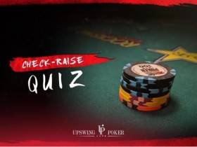 【GG扑克】扑克小测验:你的check-raise技能足够犀利吗?