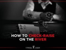 【GG扑克】如何像职业牌手那样在河牌圈check-raise