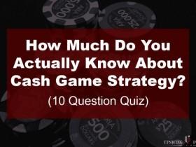 【GG扑克】扑克小测验:你对现金桌策略究竟了解多少?(上)